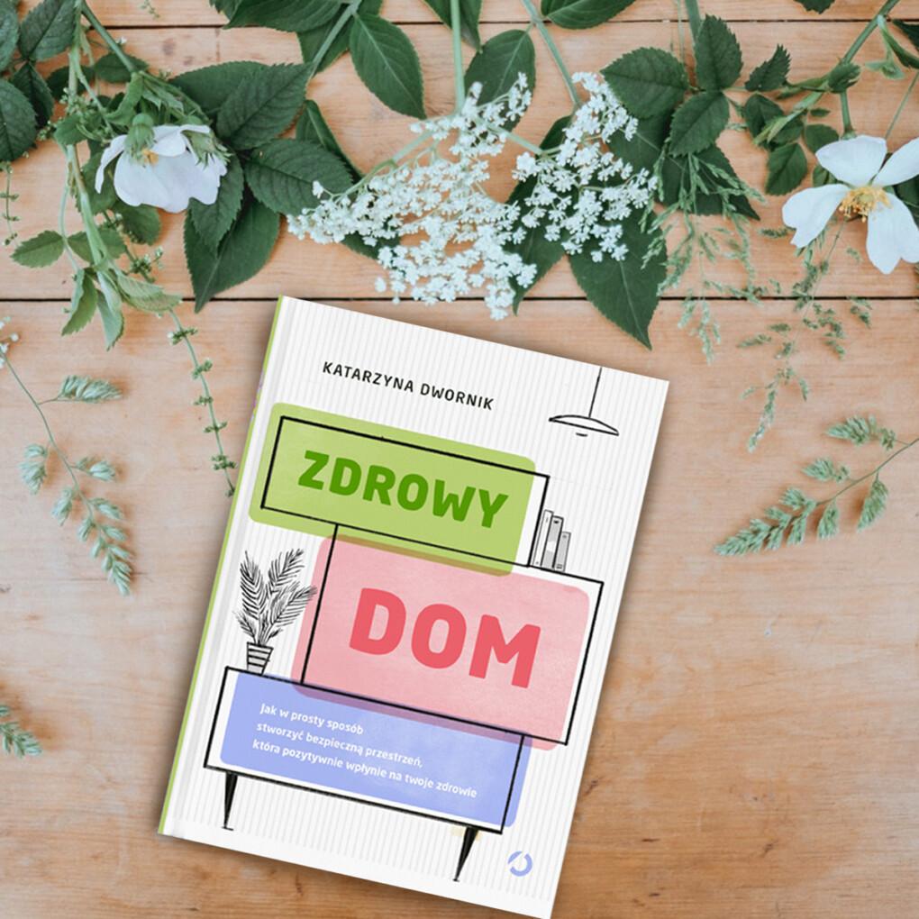 """Katarzyna Dwornik w swoim poradniku pt. """"Zdrowy dom"""" pokazuje jak zmienić nasze cztery kąty, aby żyło się lepiej."""